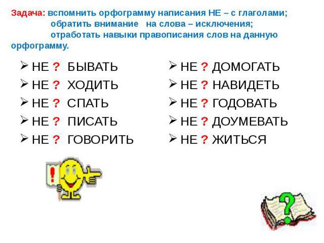 Задача: вспомнить орфограмму написания НЕ – с глаголами; обратить внимание на слова – исключения; отработать навыки правописания слов на данную орфограмму. НЕ ? ДОМОГАТЬ НЕ ? НАВИДЕТЬ НЕ ? ГОДОВАТЬ НЕ ? ДОУМЕВАТЬ НЕ ? ЖИТЬСЯ НЕ ? БЫВАТЬ НЕ ? ХОДИТЬ …