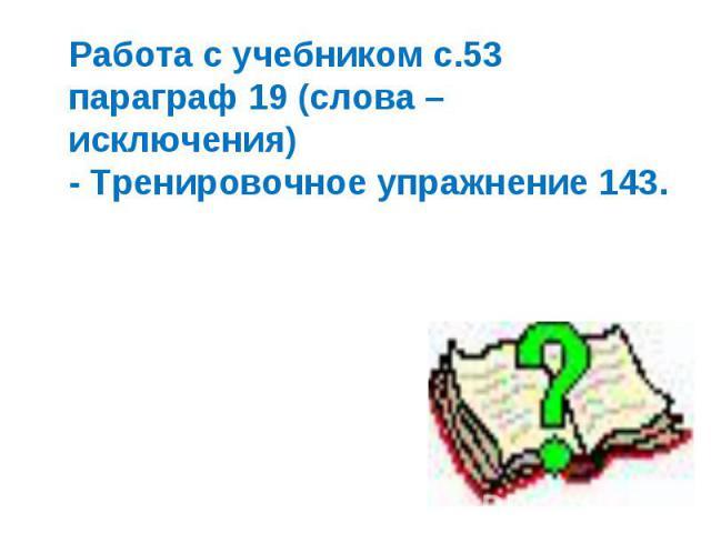 Работа с учебником с.53 параграф 19 (слова – исключения) - Тренировочное упражнение 143.