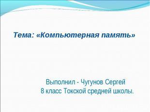 Тема: «Компьютерная память» Выполнил - Чугунов Сергей 8 класс Токской средней шк