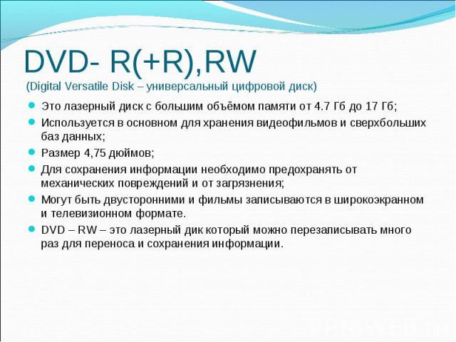 DVD- R(+R),RW (Digital Versatile Disk – универсальный цифровой диск) Это лазерный диск с большим объёмом памяти от 4.7 Гб до 17 Гб; Используется в основном для хранения видеофильмов и сверхбольших баз данных; Размер 4,75 дюймов; Для сохранения инфор…