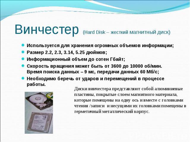 Винчестер (Hard Disk – жесткий магнитный диск) Используется для хранения огромных объемов информации; Размер 2.2, 2.3, 3.14, 5.25 дюймов; Информационный объем до сотен Гбайт; Скорость вращения может быть от 3600 до 10000 об/мин. Время поиска данных …