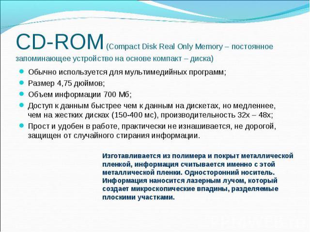 CD-ROM (Compact Disk Real Only Memory – постоянное запоминающее устройство на основе компакт – диска) Обычно используется для мультимедийных программ; Размер 4,75 дюймов; Объем информации 700 Мб; Доступ к данным быстрее чем к данным на дискетах, но …