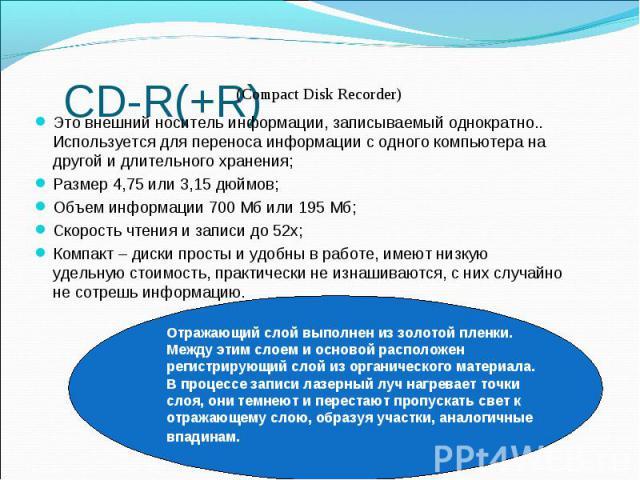 CD-R(+R) Это внешний носитель информации, записываемый однократно.. Используется для переноса информации с одного компьютера на другой и длительного хранения; Размер 4,75 или 3,15 дюймов; Объем информации 700 Мб или 195 Мб; Скорость чтения и записи …