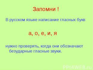 Запомни ! В русском языке написание гласных букв а, о, е, и, я нужно проверять,