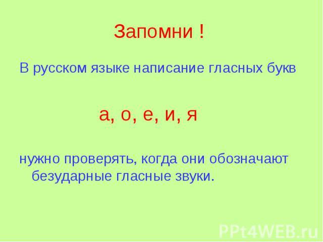 Запомни ! В русском языке написание гласных букв а, о, е, и, я нужно проверять, когда они обозначают безударные гласные звуки.
