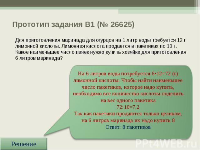 Прототип задания B1 (№ 26625) На 6 литров воды потребуется 6•12=72 (г) лимонной кислоты. Чтобы найти наименьшее число пакетиков, которое надо купить, необходимо все количество кислоты поделить на вес одного пакетика 72:10=7,2 Так как пакетики продаю…