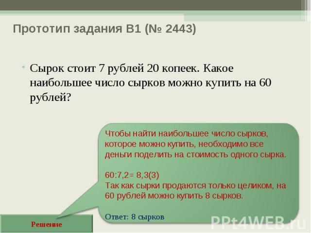 Прототип задания B1 (№ 2443) Сырок стоит 7 рублей 20 копеек. Какое наибольшее число сырков можно купить на 60 рублей? Решение Чтобы найти наибольшее число сырков, которое можно купить, необходимо все деньги поделить на стоимость одного сырка. 60:7,2…