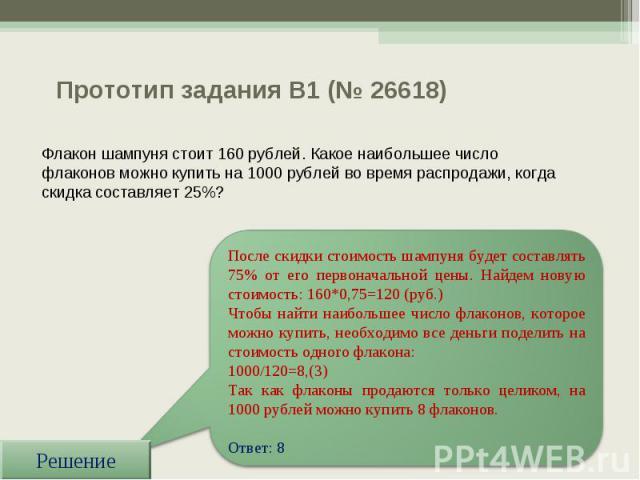 Прототип задания B1 (№ 26618) Флакон шампуня стоит 160 рублей. Какое наибольшее число флаконов можно купить на 1000 рублей во время распродажи, когда скидка составляет 25%? После скидки стоимость шампуня будет составлять 75% от его первоначальной це…
