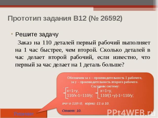 Прототип задания B12 (№ 26592) Решите задачу Заказ на 110 деталей первый рабочий выполняет на 1 час быстрее, чем второй. Сколько деталей в час делает второй рабочий, если известно, что первый за час делает на 1 деталь больше? Решение Обозначим за х …