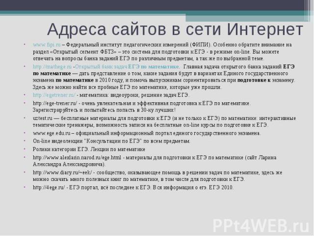 www.fipi.ru – Федеральный институт педагогических измерений (ФИПИ). Особенно обратите внимание на раздел «Открытый сегмент ФБТЗ» – это система для подготовки к ЕГЭ - в режиме on-line. Вы можете отвечать на вопросы банка заданий ЕГЭ по различным пред…