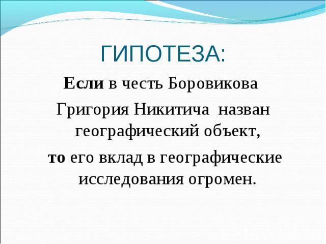 ГИПОТЕЗА: Если в честь Боровикова Григория Никитича назван географический объект, то его вклад в географические исследования огромен.