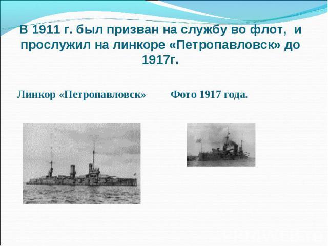 В 1911 г. был призван на службу во флот, и прослужил на линкоре «Петропавловск» до 1917г. Линкор «Петропавловск» Фото 1917 года.