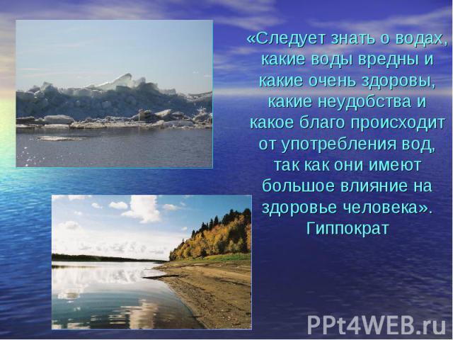 «Следует знать о водах, какие воды вредны и какие очень здоровы, какие неудобства и какое благо происходит от употребления вод, так как они имеют большое влияние на здоровье человека». Гиппократ