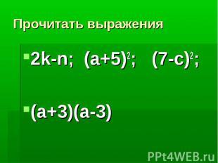 Прочитать выражения2k-n; (a+5)2; (7-с)2; (a+3)(a-3)