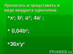 Прочитать и представить в виде квадрата одночленаx4; b6; a10; 4a2 ; 0,04b12;36x2