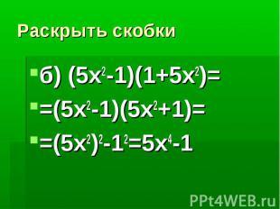Раскрыть скобкиб) (5x2-1)(1+5x2)==(5x2-1)(5x2+1)==(5x2)2-12=5x4-1