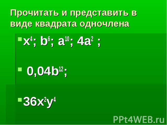 Прочитать и представить в виде квадрата одночленаx4; b6; a10; 4a2 ; 0,04b12;36x2y4