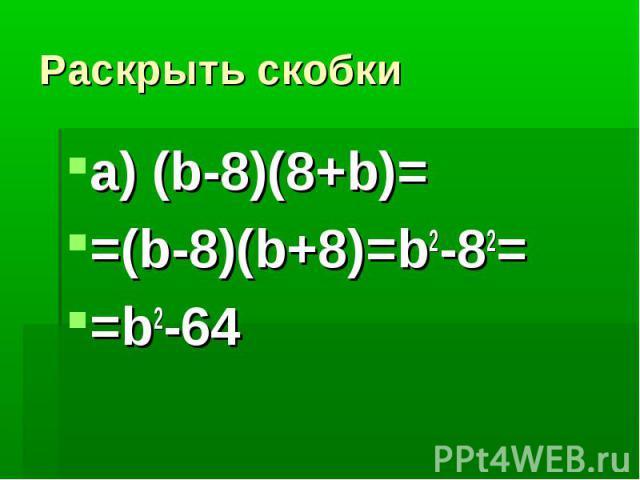 Раскрыть скобкиа) (b-8)(8+b)==(b-8)(b+8)=b2-82==b2-64