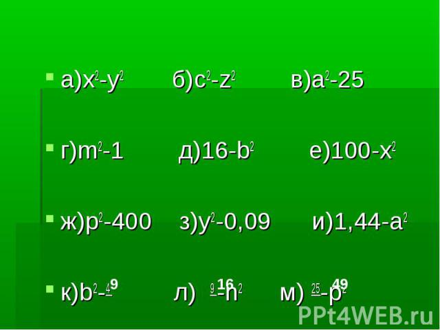 а)x2-y2 б)c2-z2 в)a2-25а)x2-y2 б)c2-z2 в)a2-25г)m2-1 д)16-b2 е)100-x2ж)p2-400 з)y2-0,09 и)1,44-a2к)b2-4 л) 9 -n2 м) 25-p2