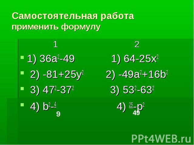 Самостоятельная работаприменить формулу 1 21) 36a2-49 1) 64-25x2 2) -81+25y2 2) -49a2+16b2 3) 472-372 3) 532-632 4) b2-4 4) 25-p2