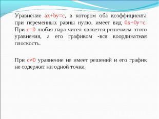 Уравнение ax+by=c, в котором оба коэффициента при переменных равны нулю, имеет в