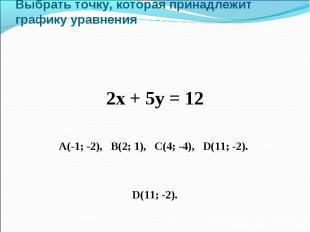Выбрать точку, которая принадлежит графику уравнения 2х + 5у = 12 А(-1; -2), В(2