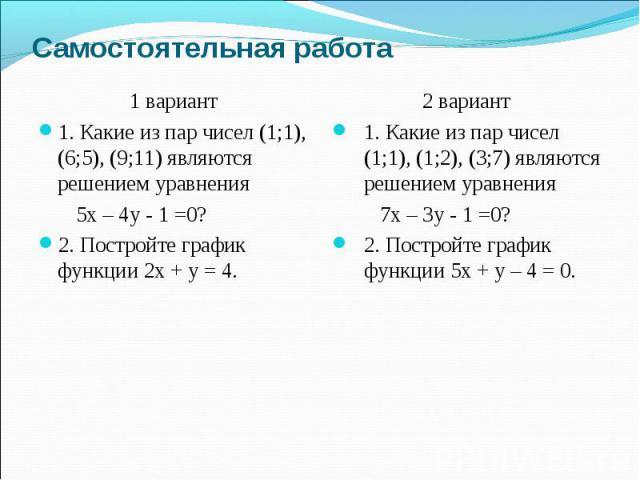 Самостоятельная работа 1 вариант 1. Какие из пар чисел (1;1), (6;5), (9;11) являются решением уравнения 5х – 4у - 1 =0? 2. Постройте график функции 2х + у = 4. 2 вариант 1. Какие из пар чисел (1;1), (1;2), (3;7) являются решением уравнения 7х – 3у -…