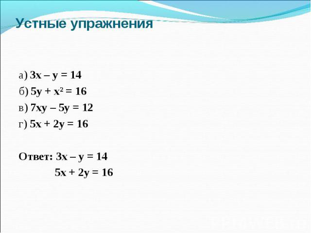 Устные упражнения а) 3х – у = 14 б) 5у + хІ = 16 в) 7ху – 5у = 12 г) 5х + 2у = 16 Ответ: 3х – у = 14 5х + 2у = 16