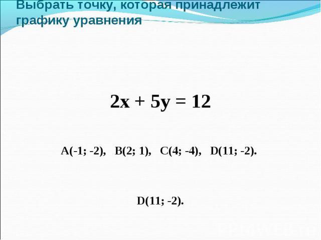 Выбрать точку, которая принадлежит графику уравнения 2х + 5у = 12 А(-1; -2), В(2; 1), С(4; -4), D(11; -2). D(11; -2).