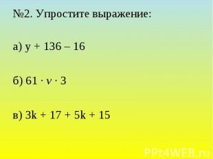 №2. Упростите выражение: а) у + 136 – 16 б) 61 · v · 3 в) 3k + 17 + 5k + 15