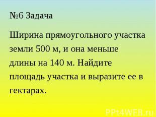 №6 Задача Ширина прямоугольного участка земли 500 м, и она меньше длины на 140 м