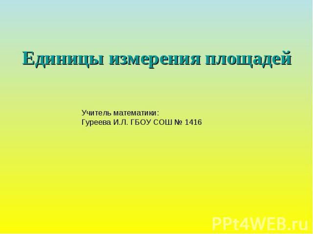 Единицы измерения площадей Учитель математики: Гуреева И.Л. ГБОУ СОШ № 1416