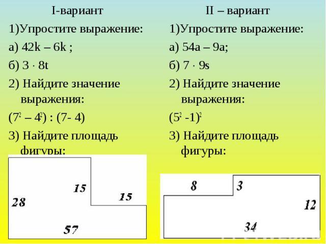 I-вариант 1)Упростите выражение: а) 42k – 6k ; б) 3 8t 2) Найдите значение выражения: (72 – 42) : (7- 4) 3) Найдите площадь фигуры: II – вариант 1)Упростите выражение: а) 54a – 9a; б) 7 9s 2) Найдите значение выражения: (52 -1)2 3) Найдите площадь фигуры:
