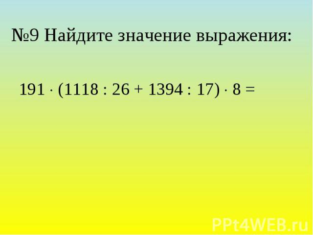 №9 Найдите значение выражения: 191 (1118 : 26 + 1394 : 17) 8 =
