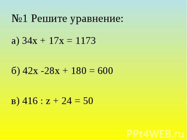 №1 Решите уравнение: а) 34х + 17х = 1173 б) 42х -28х + 180 = 600 в) 416 : z + 24 = 50