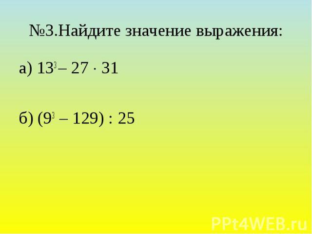 №3.Найдите значение выражения: а) 133 – 27 31 б) (93 – 129) : 25
