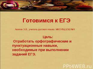 Готовимся к ЕГЭ Акопов Э.В., учитель русского языка МКОУВ(с)ОШ №5 Цель: Отработа