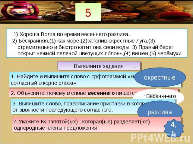 5 1) Хороша Волга во время весеннего разлива. 2) Бескрайняя,(1) как море,(2)затопив окрестные луга,(3) стремительно и быстро катит она свои воды. 3) Правый берег покрыт нежной пеленой цветущих яблонь,(4) вишен,(5) черёмухи. Выполните задания 1. Найд…