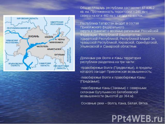 Общая площадь республики составляет 67 836,2 кв. км. Протяженность территории – 290 км с севера на юг и 460 км с запада на восток. Республика Татарстан входит в состав Приволжского федерального округа и граничит с восемью регионами Российской Федера…