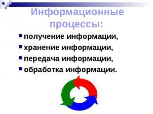 Информационные процессы:получение информации, хранение информации, передача инфо