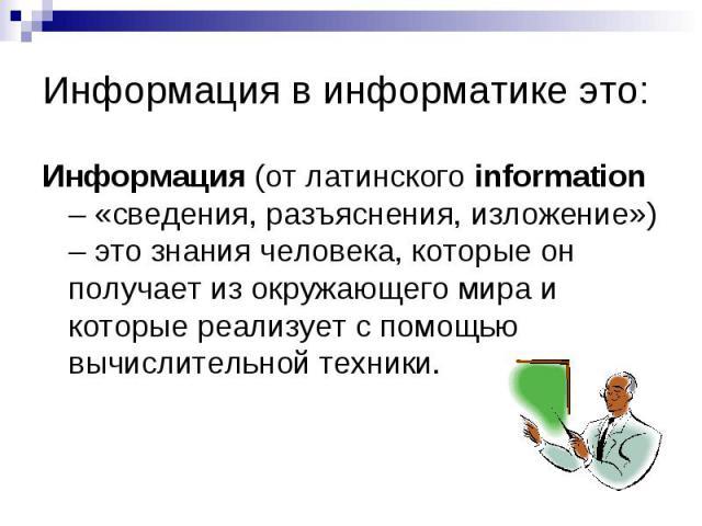 Информация в информатике это:Информация (от латинского information – «сведения, разъяснения, изложение») – это знания человека, которые он получает из окружающего мира и которые реализует с помощью вычислительной техники.