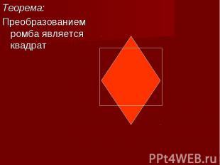 Теорема: Теорема: Преобразованием ромба является квадрат