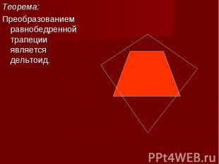 Теорема:Теорема:Преобразованием равнобедренной трапеции является дельтоид.