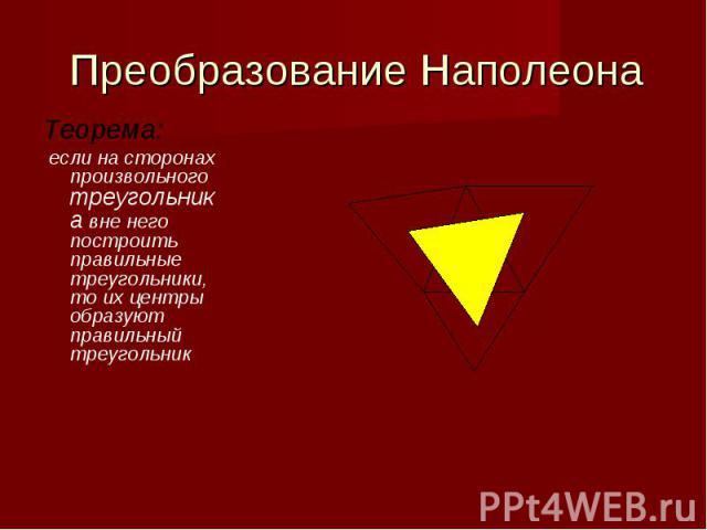 Преобразование Наполеона Теорема: если на сторонах произвольного треугольника вне него построить правильные треугольники, то их центры образуют правильный треугольник