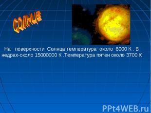 На поверхности Солнца температура около 6000 К . В недрах-около 15000000 К .Темп