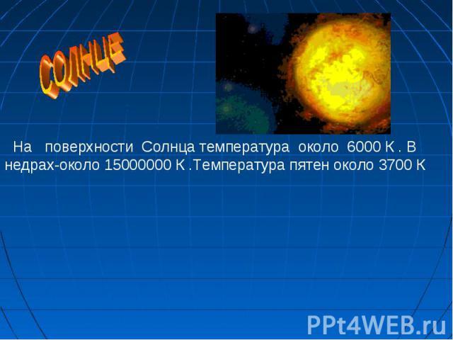 На поверхности Солнца температура около 6000 К . В недрах-около 15000000 К .Температура пятен около 3700 К