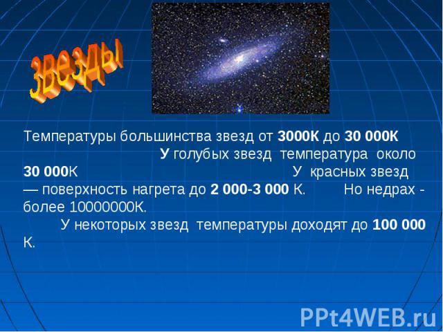Температуры большинства звезд от 3000К до 30 000К У голубых звезд температура около 30 000К У красных звезд — поверхность нагрета до 2 000-3 000 К. Но недрах - более 10000000К. У некоторых звезд температуры доходят до 100 000 К.