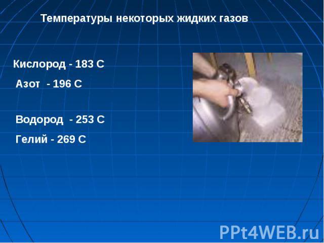 Кислород - 183 С Азот - 196 С Водород - 253 С Гелий - 269 С Температуры некоторых жидких газов