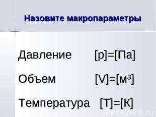 Назовите макропараметры Давление [p]=[Па] Объем [V]=[мі] Температура [Т]=[К]