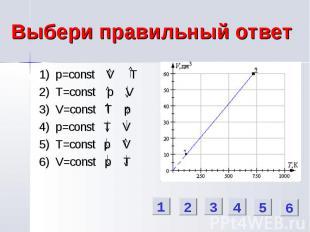 Выбери правильный ответ 1) p=const V T 2) T=const p V 3) V=const T p 4) p=const